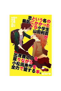 恋という名の病気にかかったドS小学生山田利吉が出茂鹿之介を罵りながら小松田秀作を全力で愛する本。