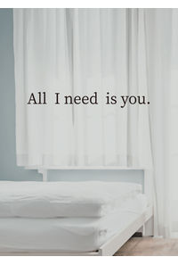 All I need is you.