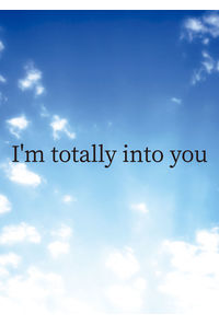 I`m totally into you