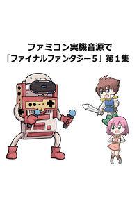 ファミコン実機音源で「ファイナルファンタジー5」第1集