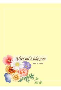 After all I like you