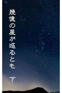幾億の星が巡るとも 下