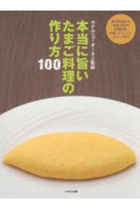 本当に旨いたまご料理の作り方100 西洋料理から中国・エスニック、和食・日本の家庭料理、スイーツまで