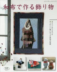 和布で作る飾り物 ・すべて作り方つき・うれしい縫い代つき実物大型紙