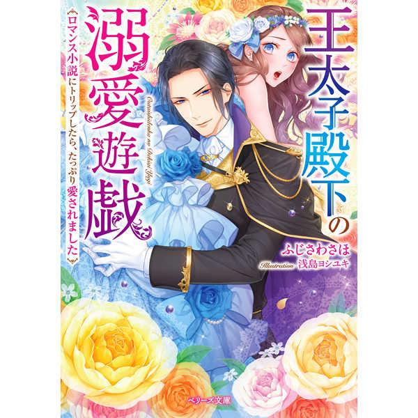 王太子殿下の溺愛遊戯 ロマンス小説にトリップしたら、たっぷり愛されました