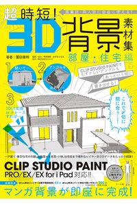 超時短!3D背景素材集 商業誌・同人誌に自由に使える! 部屋・住宅編 CLIP STUDIO PAINTでむずかしいアングルもあっという間に書き出せる!