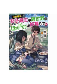元英雄は、女子高生と異世界でほのぼのと旅暮らす。